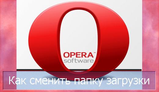 Изменить папку загрузок в Опере